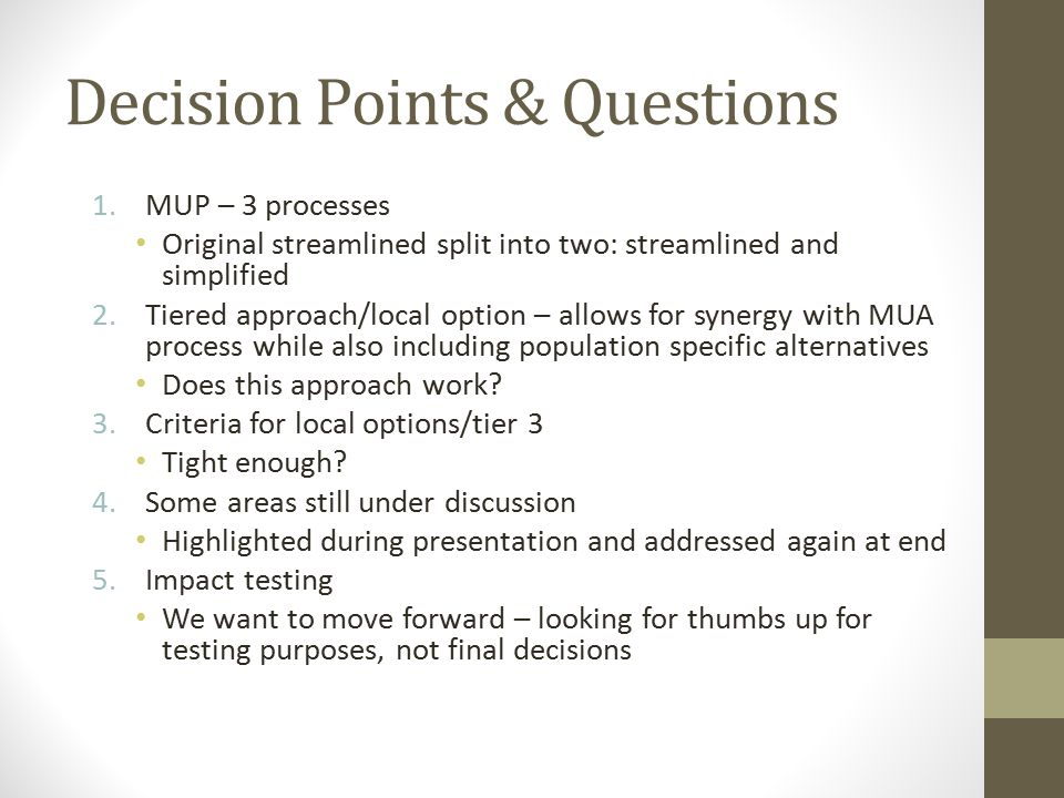 Decision Points & Questions 1.MUP – 3 processes Original streamlined split into two: streamlined and simplified 2.Tiered approach/local option – allow