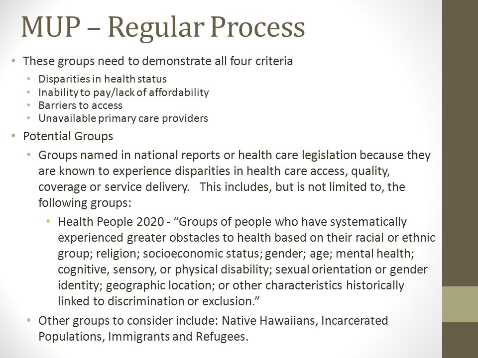 MUP – Regular Process These groups need to demonstrate all four criteria Disparities in health status Inability to pay/lack of affordability Barriers to access Unavailable primary care providers Potential Groups Groups named in national reports or health care legislation because they are known to experience disparities in health care access, quality, coverage or service delivery.