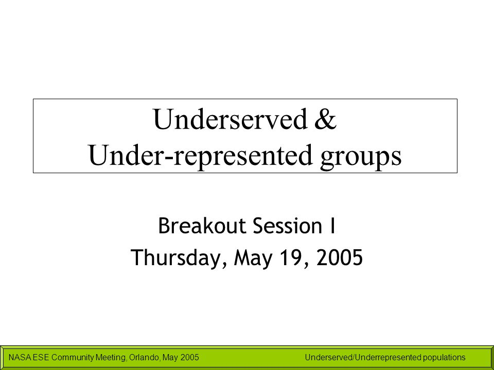 NASA ESE Community Meeting, Orlando, May 2005Underserved/Underrepresented populations Underserved & Under-represented groups Breakout Session I Thursd