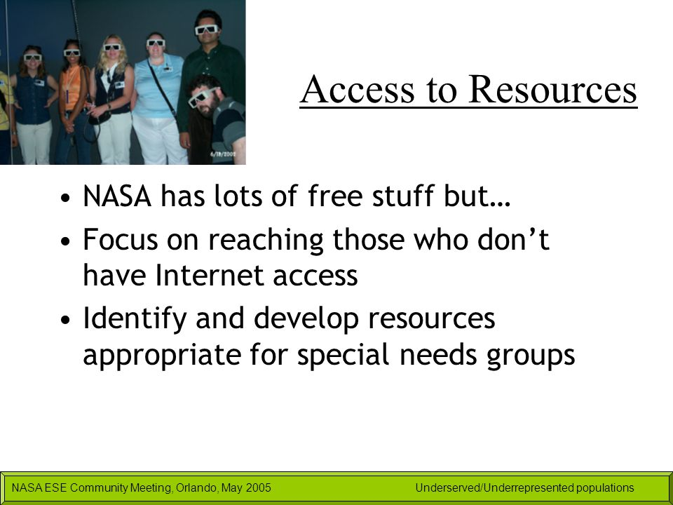 NASA ESE Community Meeting, Orlando, May 2005Underserved/Underrepresented populations Access to Resources NASA has lots of free stuff but… Focus on re