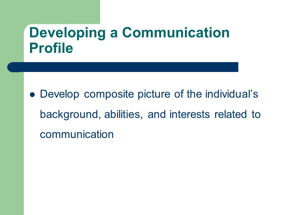 Developing a Communication Profile Develop composite picture of the individual's background, abilities, and interests related to communication