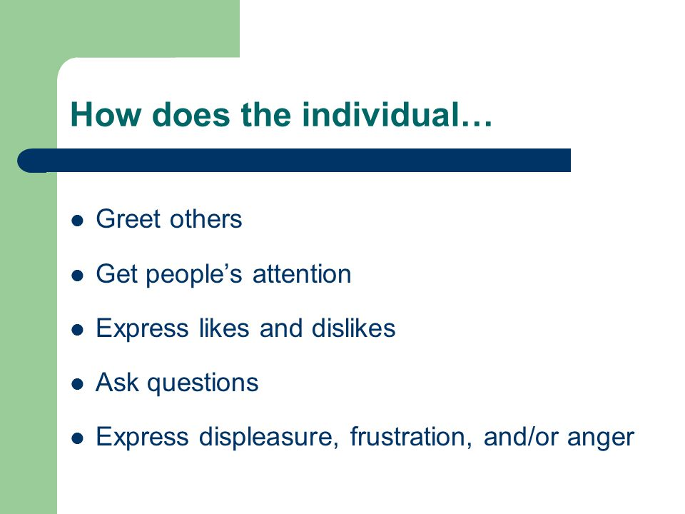 How does the individual… Greet others Get people's attention Express likes and dislikes Ask questions Express displeasure, frustration, and/or anger