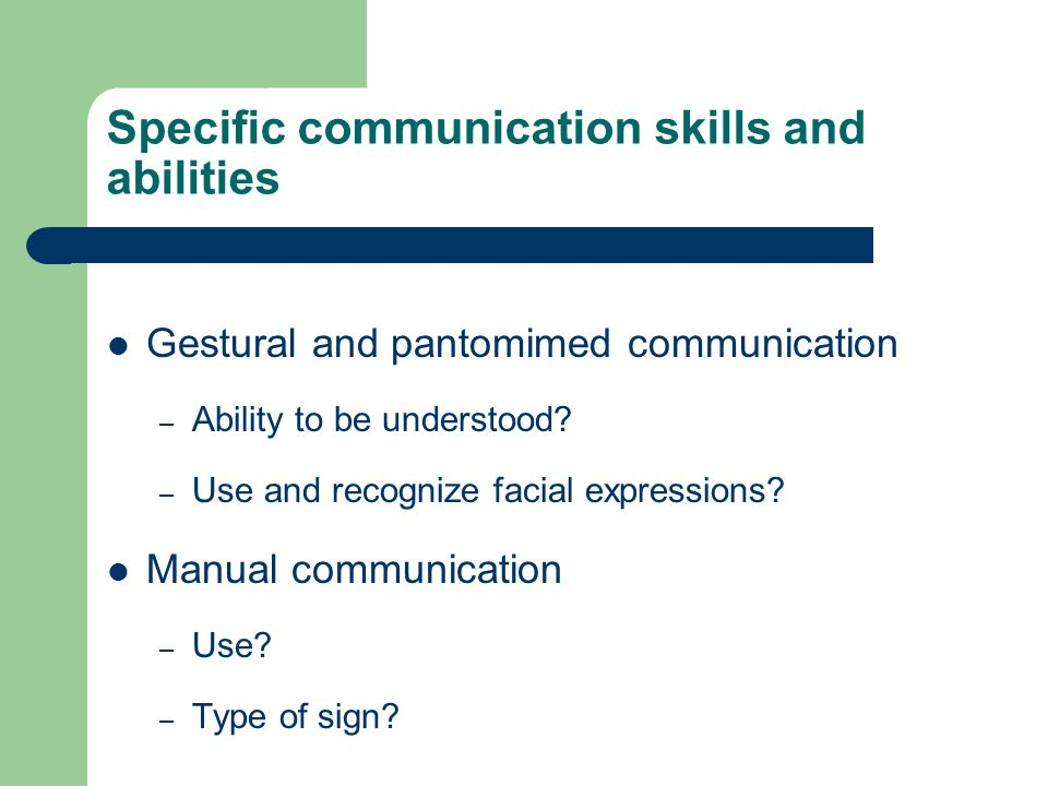 Specific communication skills and abilities Gestural and pantomimed communication – Ability to be understood.