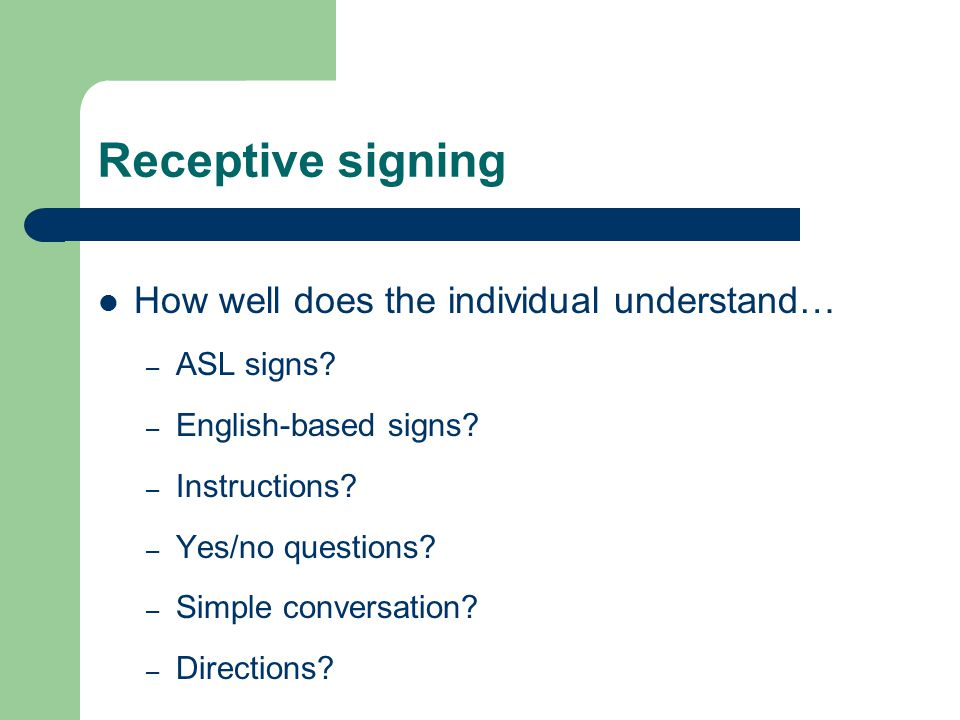 Receptive signing How well does the individual understand… – ASL signs.