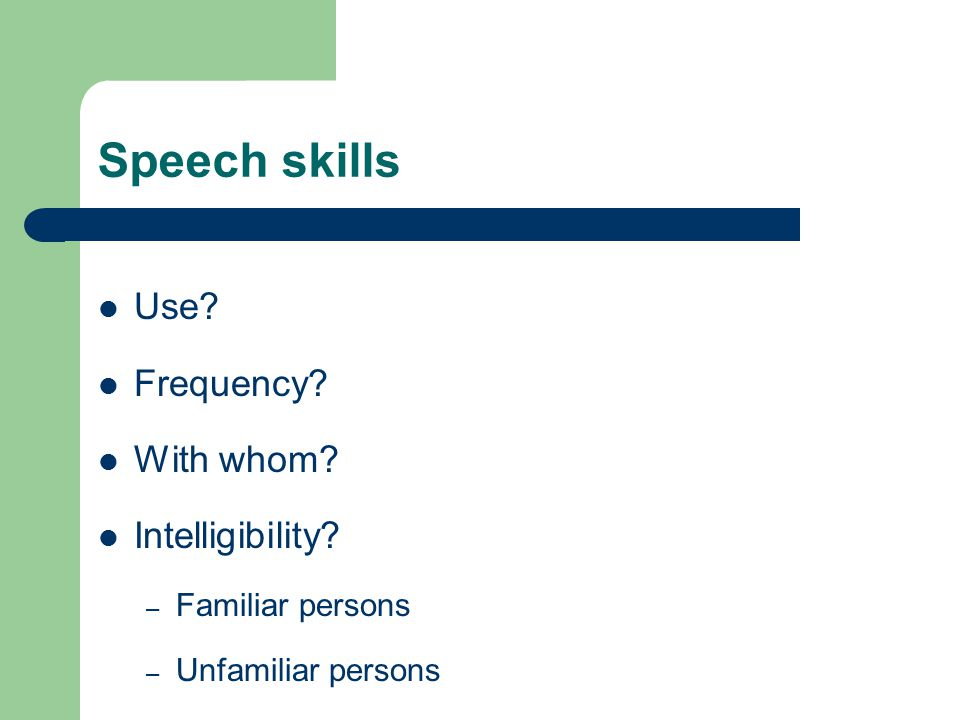 Speech skills Use Frequency With whom Intelligibility – Familiar persons – Unfamiliar persons