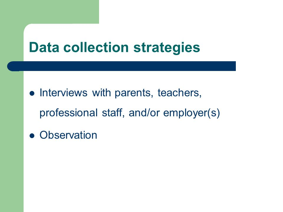 Data collection strategies Interviews with parents, teachers, professional staff, and/or employer(s) Observation