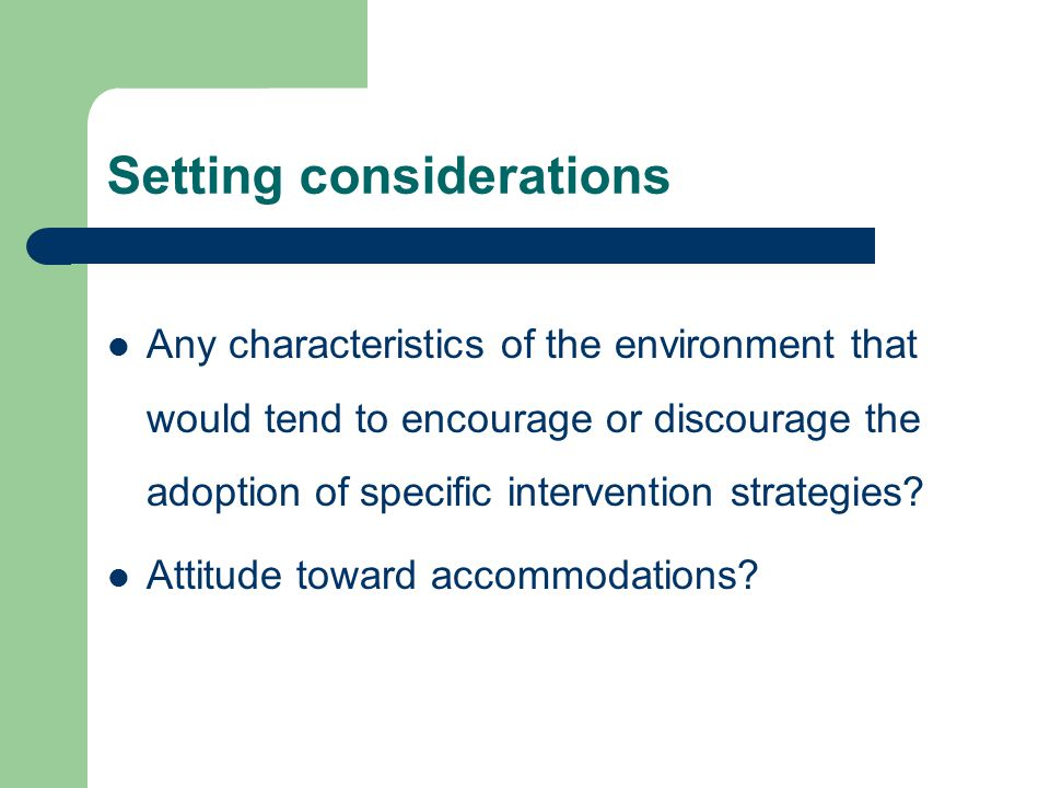 Setting considerations Any characteristics of the environment that would tend to encourage or discourage the adoption of specific intervention strategies.