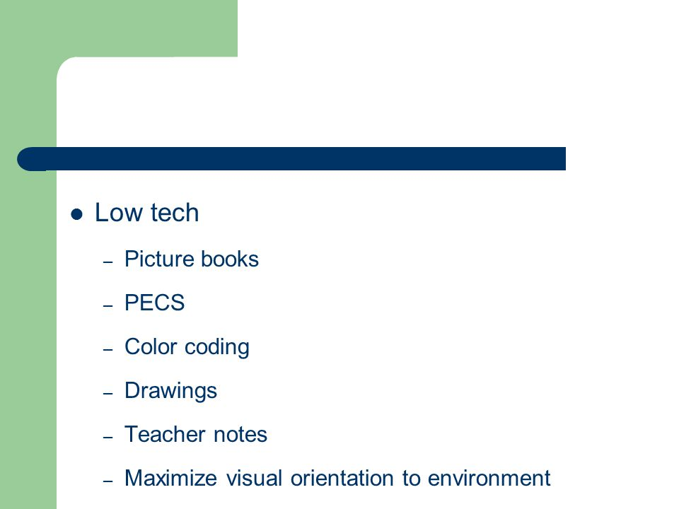 Low tech – Picture books – PECS – Color coding – Drawings – Teacher notes – Maximize visual orientation to environment