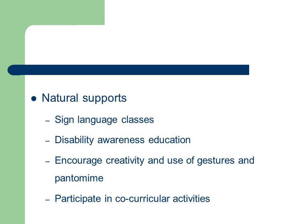 Natural supports – Sign language classes – Disability awareness education – Encourage creativity and use of gestures and pantomime – Participate in co-curricular activities