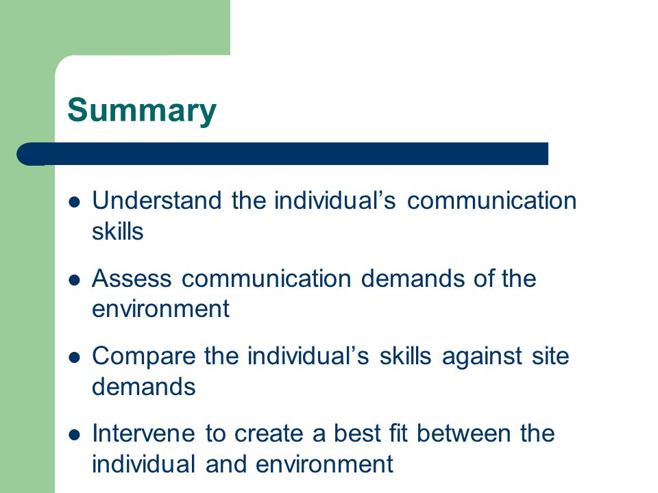 Summary Understand the individual's communication skills Assess communication demands of the environment Compare the individual's skills against site demands Intervene to create a best fit between the individual and environment