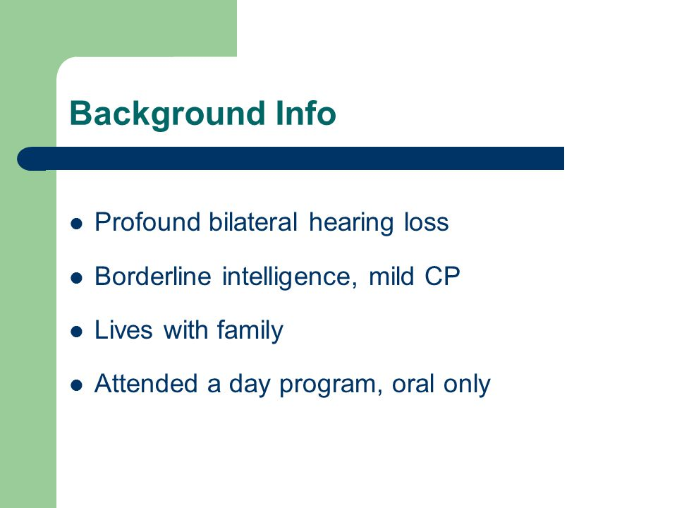 Background Info Profound bilateral hearing loss Borderline intelligence, mild CP Lives with family Attended a day program, oral only