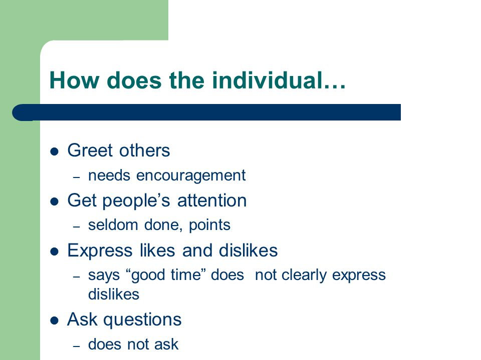 How does the individual… Greet others – needs encouragement Get people's attention – seldom done, points Express likes and dislikes – says good time does not clearly express dislikes Ask questions – does not ask