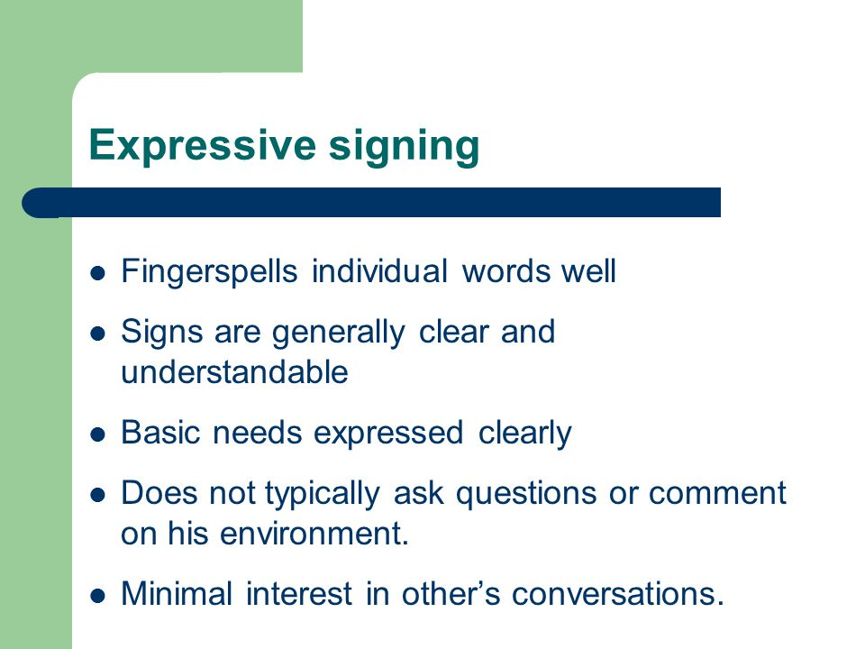 Expressive signing Fingerspells individual words well Signs are generally clear and understandable Basic needs expressed clearly Does not typically ask questions or comment on his environment.