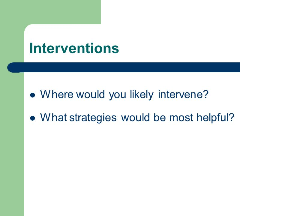 Interventions Where would you likely intervene What strategies would be most helpful