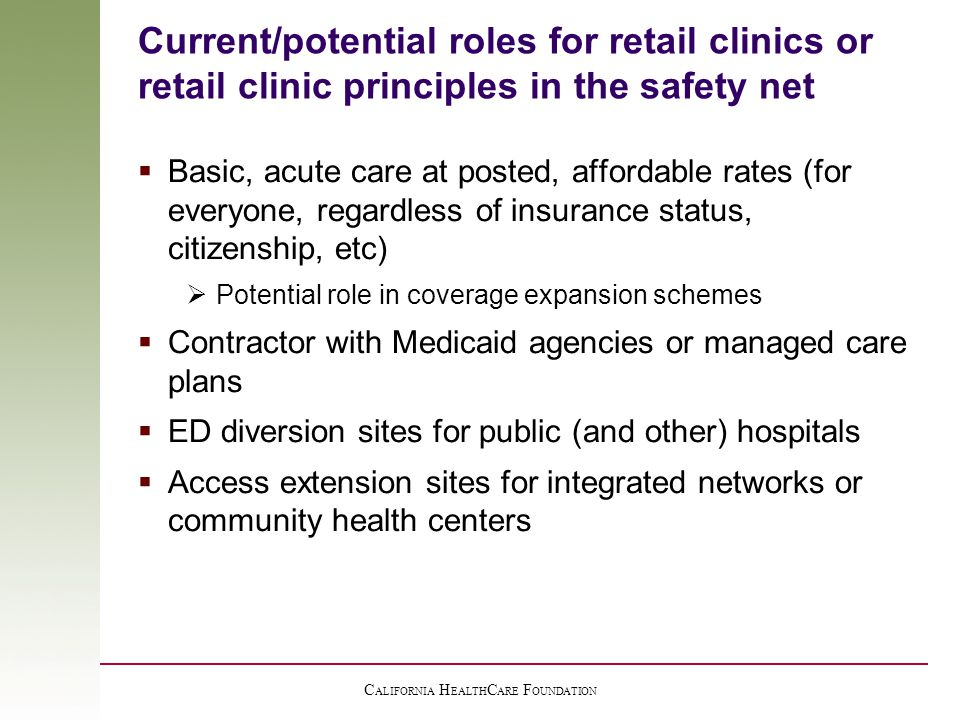 C ALIFORNIA H EALTH C ARE F OUNDATION Current/potential roles for retail clinics or retail clinic principles in the safety net  Basic, acute care at posted, affordable rates (for everyone, regardless of insurance status, citizenship, etc)  Potential role in coverage expansion schemes  Contractor with Medicaid agencies or managed care plans  ED diversion sites for public (and other) hospitals  Access extension sites for integrated networks or community health centers