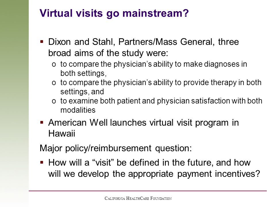 C ALIFORNIA H EALTH C ARE F OUNDATION Virtual visits go mainstream?  Dixon and Stahl, Partners/Mass General, three broad aims of the study were: oto