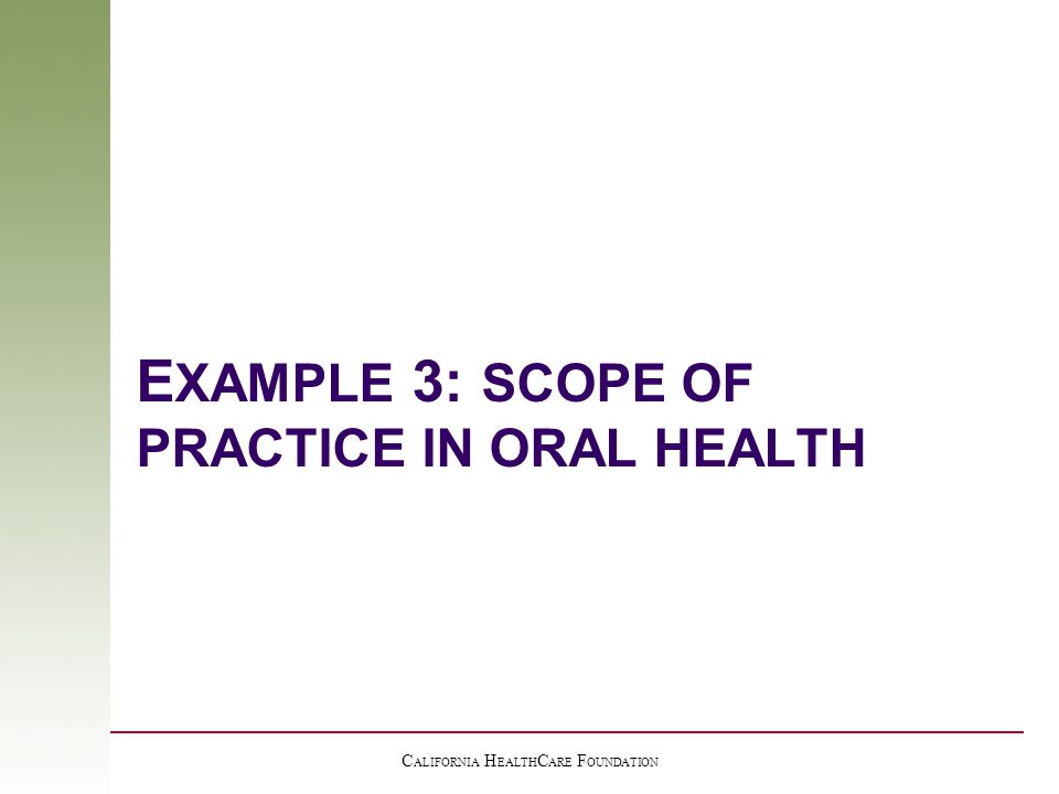 C ALIFORNIA H EALTH C ARE F OUNDATION E XAMPLE 3: SCOPE OF PRACTICE IN ORAL HEALTH
