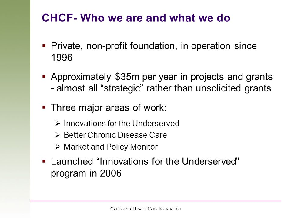 C ALIFORNIA H EALTH C ARE F OUNDATION CHCF- Who we are and what we do  Private, non-profit foundation, in operation since 1996  Approximately $35m per year in projects and grants - almost all strategic rather than unsolicited grants  Three major areas of work:  Innovations for the Underserved  Better Chronic Disease Care  Market and Policy Monitor  Launched Innovations for the Underserved program in 2006