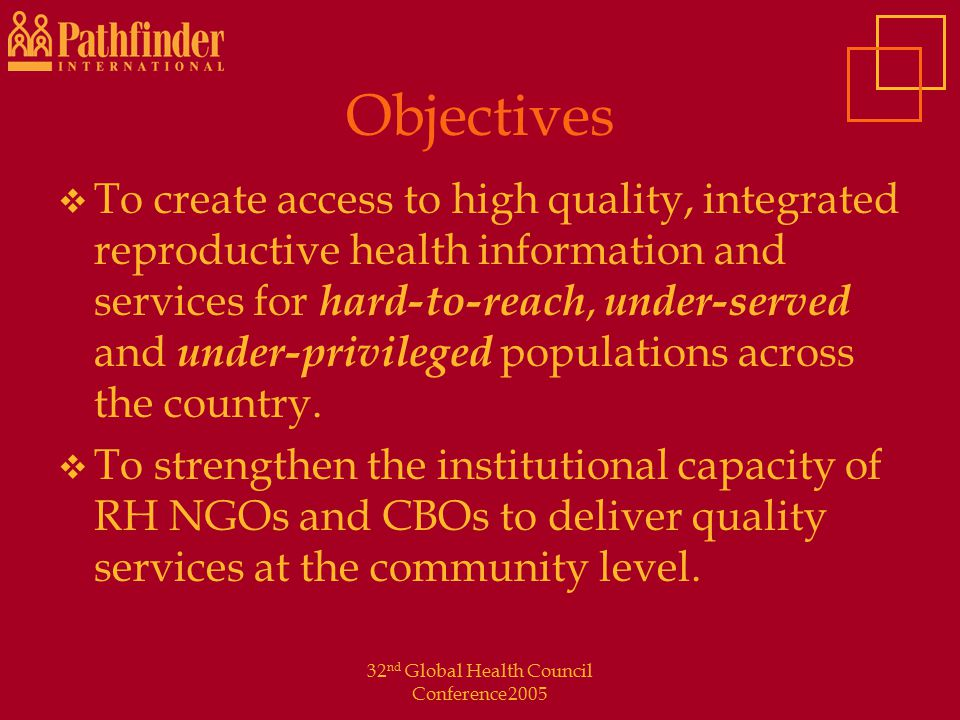 32 nd Global Health Council Conference2005 Objectives  To create access to high quality, integrated reproductive health information and services for hard-to-reach, under-served and under-privileged populations across the country.