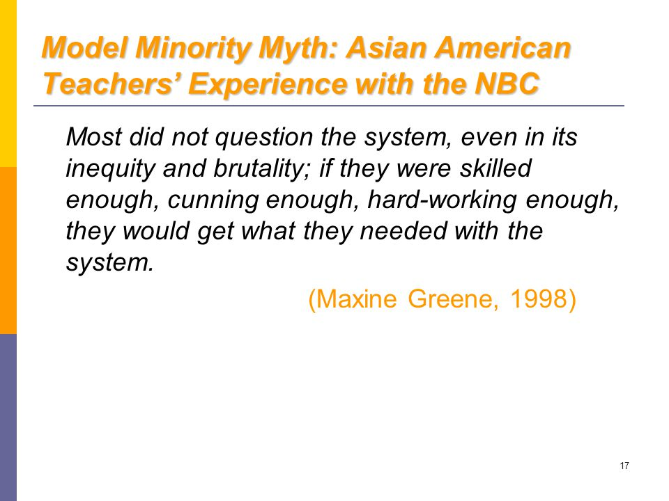 17 Model Minority Myth: Asian American Teachers' Experience with the NBC Most did not question the system, even in its inequity and brutality; if they were skilled enough, cunning enough, hard-working enough, they would get what they needed with the system.