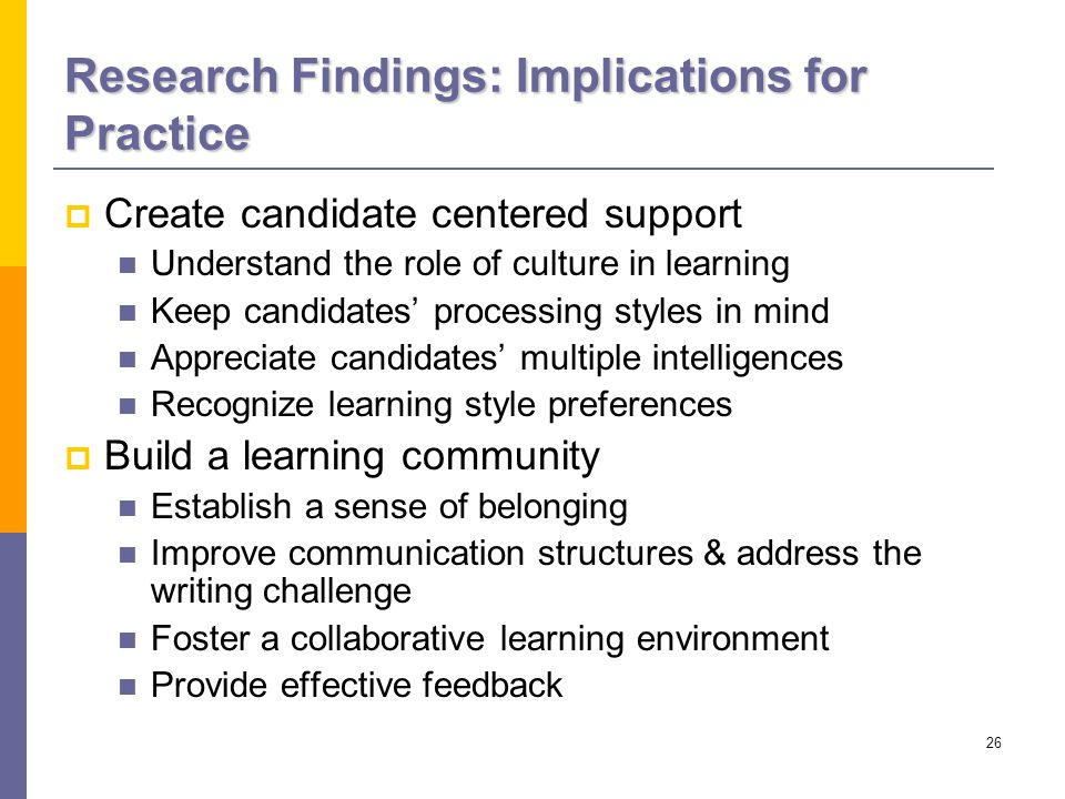 26 Research Findings: Implications for Practice  Create candidate centered support Understand the role of culture in learning Keep candidates' processing styles in mind Appreciate candidates' multiple intelligences Recognize learning style preferences  Build a learning community Establish a sense of belonging Improve communication structures & address the writing challenge Foster a collaborative learning environment Provide effective feedback