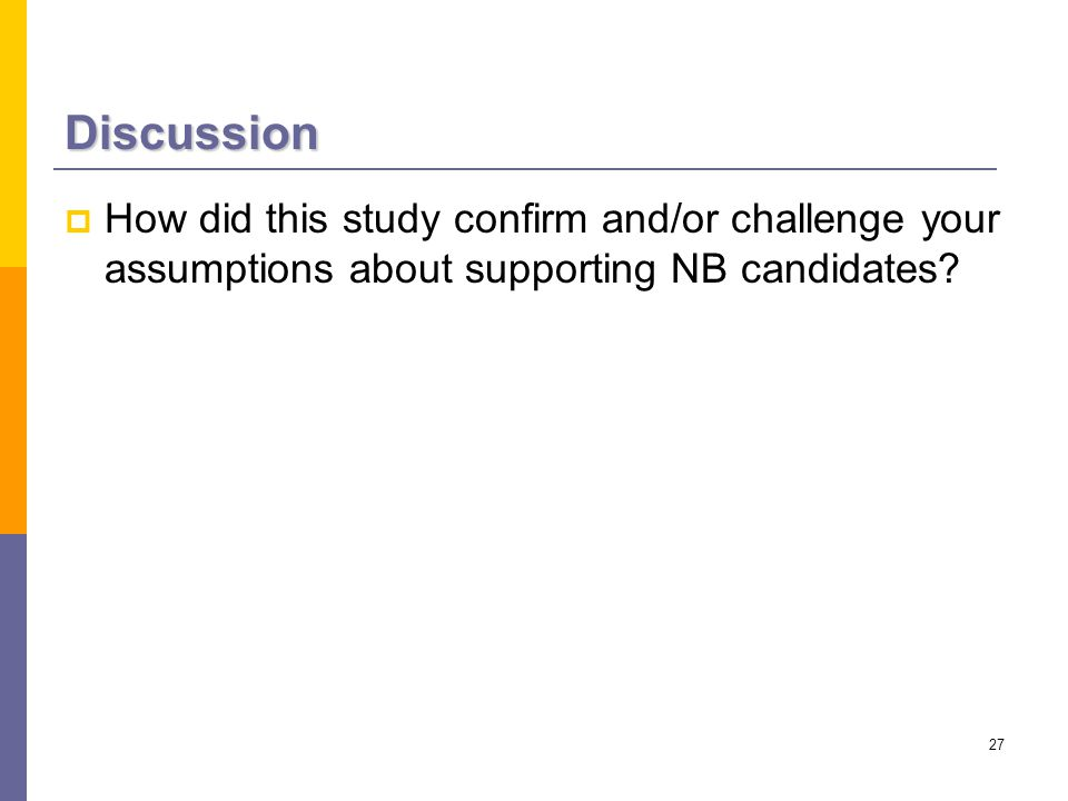 27 Discussion  How did this study confirm and/or challenge your assumptions about supporting NB candidates