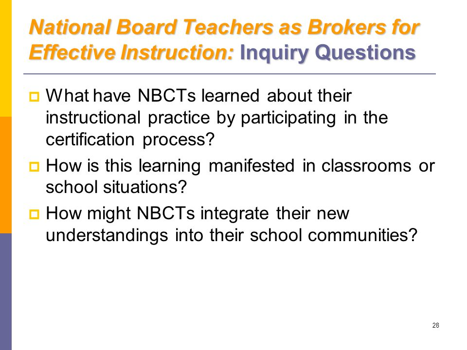 28 National Board Teachers as Brokers for Effective Instruction: Inquiry Questions  What have NBCTs learned about their instructional practice by participating in the certification process.