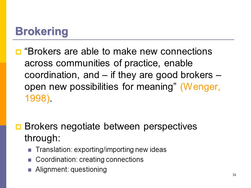 34 Brokering  Brokers are able to make new connections across communities of practice, enable coordination, and – if they are good brokers – open new possibilities for meaning (Wenger, 1998).
