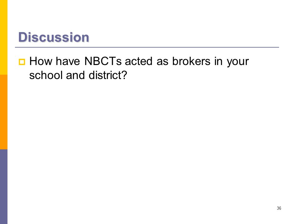 36 Discussion  How have NBCTs acted as brokers in your school and district