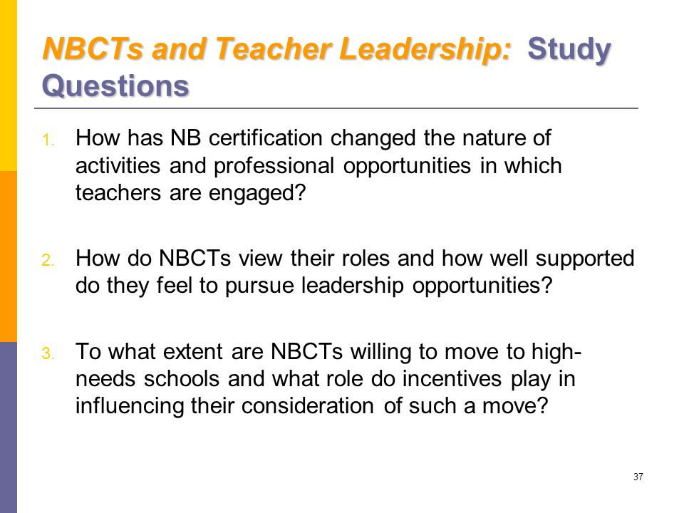 37 NBCTs and Teacher Leadership: Study Questions 1.