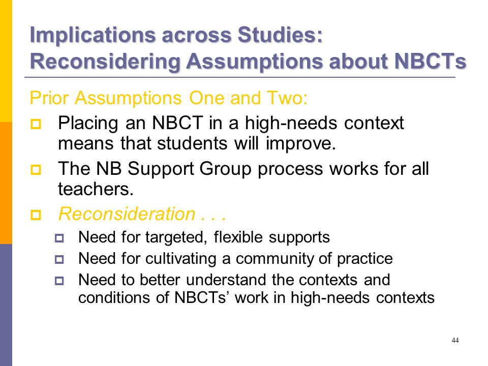 44 Implications across Studies: Reconsidering Assumptions about NBCTs Prior Assumptions One and Two:  Placing an NBCT in a high-needs context means that students will improve.