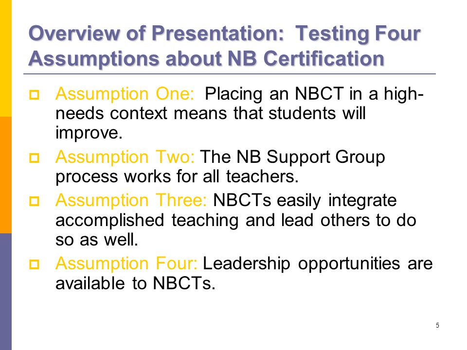 5 Overview of Presentation: Testing Four Assumptions about NB Certification  Assumption One: Placing an NBCT in a high- needs context means that students will improve.