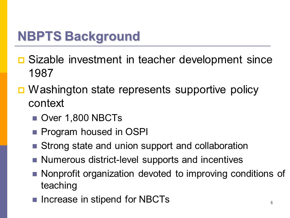 6 NBPTS Background  Sizable investment in teacher development since 1987  Washington state represents supportive policy context Over 1,800 NBCTs Program housed in OSPI Strong state and union support and collaboration Numerous district-level supports and incentives Nonprofit organization devoted to improving conditions of teaching Increase in stipend for NBCTs