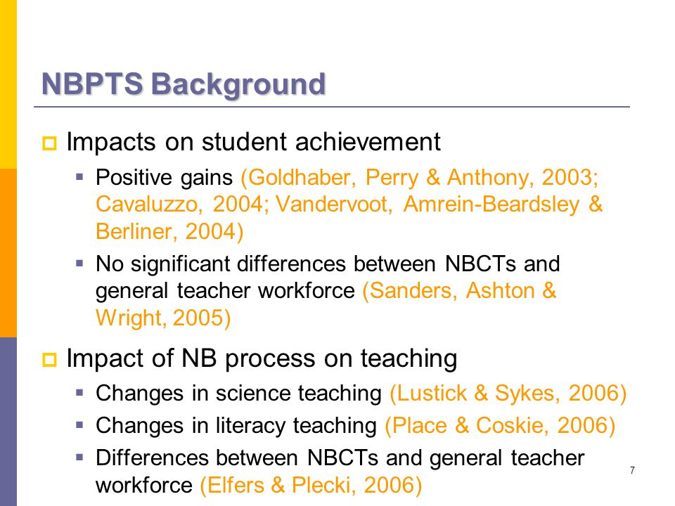 7 NBPTS Background  Impacts on student achievement  Positive gains (Goldhaber, Perry & Anthony, 2003; Cavaluzzo, 2004; Vandervoot, Amrein-Beardsley & Berliner, 2004)  No significant differences between NBCTs and general teacher workforce (Sanders, Ashton & Wright, 2005)  Impact of NB process on teaching  Changes in science teaching (Lustick & Sykes, 2006)  Changes in literacy teaching (Place & Coskie, 2006)  Differences between NBCTs and general teacher workforce (Elfers & Plecki, 2006)