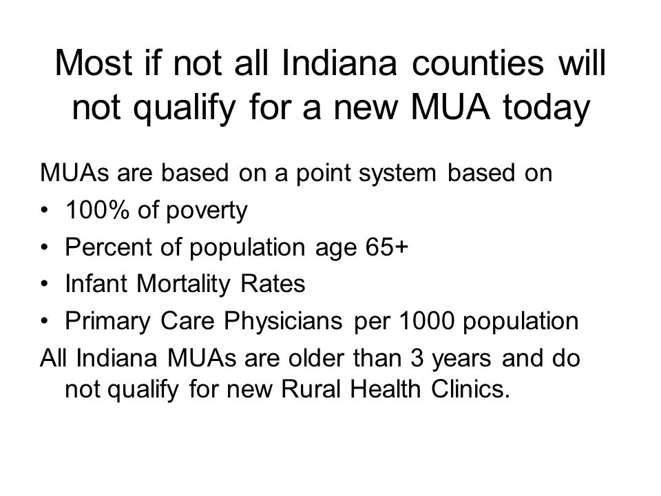 Most if not all Indiana counties will not qualify for a new MUA today MUAs are based on a point system based on 100% of poverty Percent of population age 65+ Infant Mortality Rates Primary Care Physicians per 1000 population All Indiana MUAs are older than 3 years and do not qualify for new Rural Health Clinics.