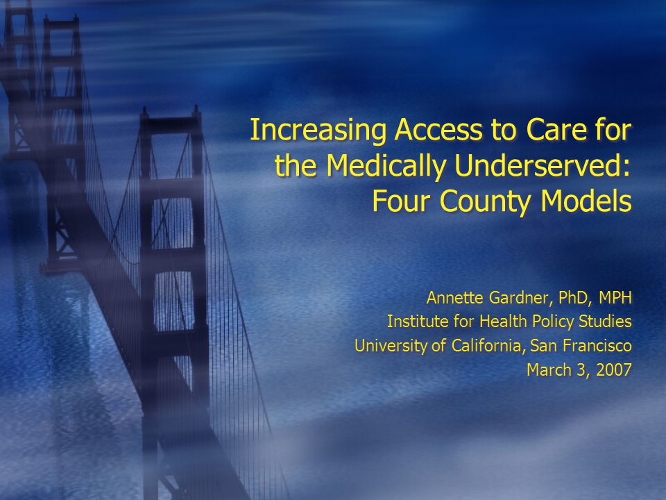 Increasing Access to Care for the Medically Underserved: Four County Models Annette Gardner, PhD, MPH Institute for Health Policy Studies University of California, San Francisco March 3, 2007 Annette Gardner, PhD, MPH Institute for Health Policy Studies University of California, San Francisco March 3, 2007