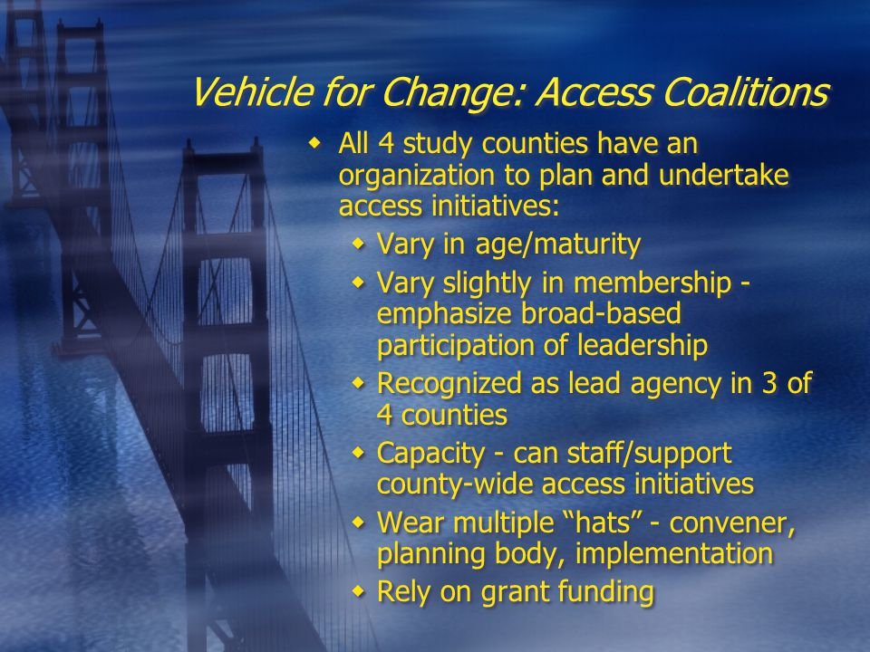 Vehicle for Change: Access Coalitions  All 4 study counties have an organization to plan and undertake access initiatives:  Vary in age/maturity  Vary slightly in membership - emphasize broad-based participation of leadership  Recognized as lead agency in 3 of 4 counties  Capacity - can staff/support county-wide access initiatives  Wear multiple hats - convener, planning body, implementation  Rely on grant funding  All 4 study counties have an organization to plan and undertake access initiatives:  Vary in age/maturity  Vary slightly in membership - emphasize broad-based participation of leadership  Recognized as lead agency in 3 of 4 counties  Capacity - can staff/support county-wide access initiatives  Wear multiple hats - convener, planning body, implementation  Rely on grant funding