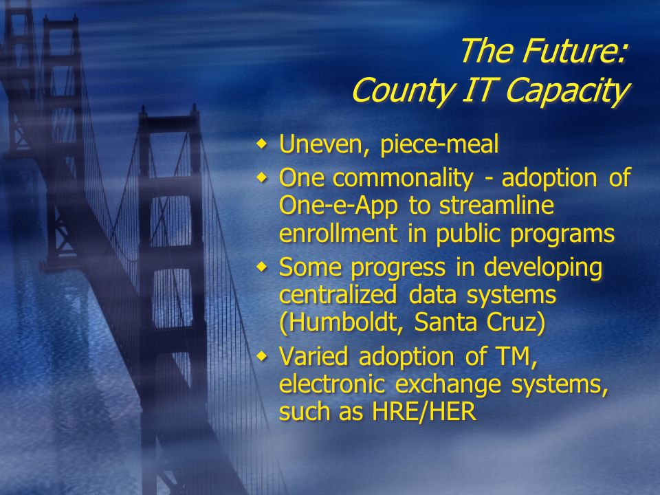The Future: County IT Capacity  Uneven, piece-meal  One commonality - adoption of One-e-App to streamline enrollment in public programs  Some progress in developing centralized data systems (Humboldt, Santa Cruz)  Varied adoption of TM, electronic exchange systems, such as HRE/HER  Uneven, piece-meal  One commonality - adoption of One-e-App to streamline enrollment in public programs  Some progress in developing centralized data systems (Humboldt, Santa Cruz)  Varied adoption of TM, electronic exchange systems, such as HRE/HER