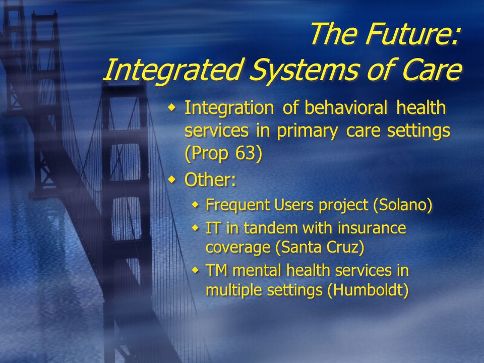 The Future: Integrated Systems of Care  Integration of behavioral health services in primary care settings (Prop 63)  Other:  Frequent Users project (Solano)  IT in tandem with insurance coverage (Santa Cruz)  TM mental health services in multiple settings (Humboldt)  Integration of behavioral health services in primary care settings (Prop 63)  Other:  Frequent Users project (Solano)  IT in tandem with insurance coverage (Santa Cruz)  TM mental health services in multiple settings (Humboldt)