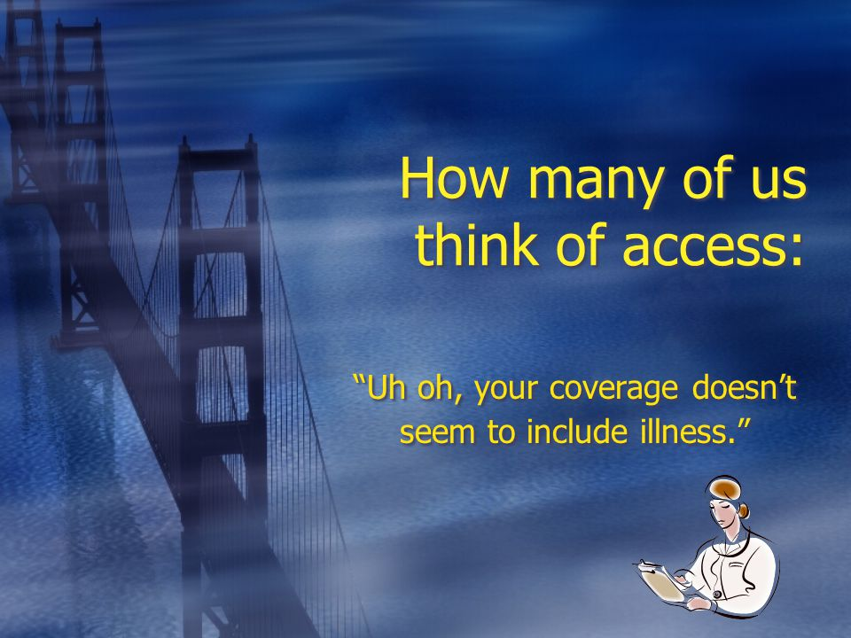 How many of us think of access: Uh oh, your coverage doesn't seem to include illness.