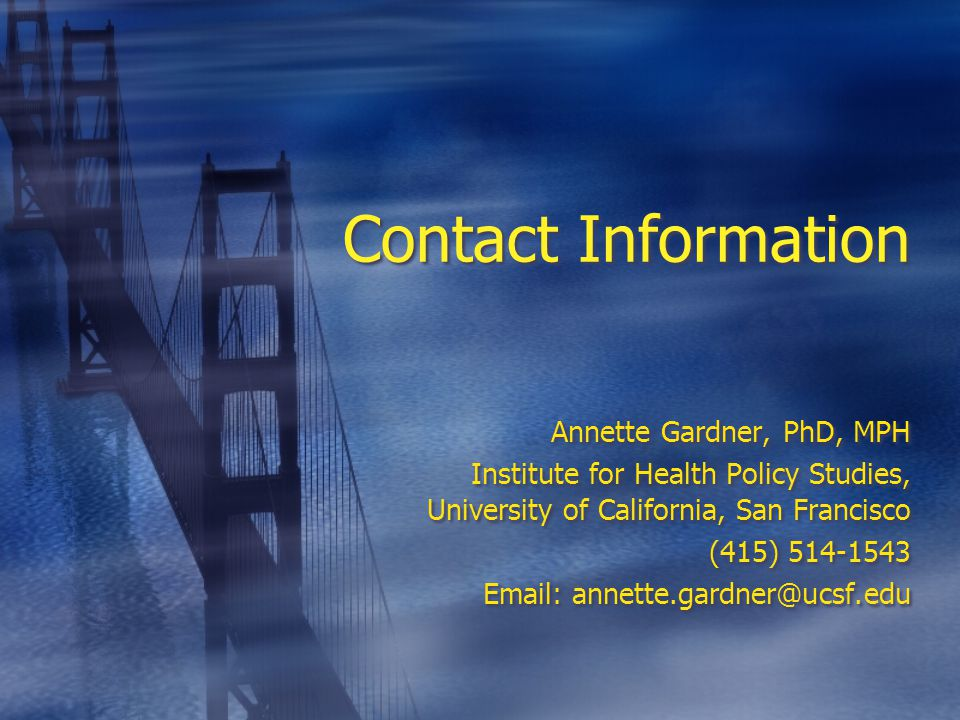 Contact Information Annette Gardner, PhD, MPH Institute for Health Policy Studies, University of California, San Francisco (415) 514-1543 Email: annette.gardner@ucsf.edu Annette Gardner, PhD, MPH Institute for Health Policy Studies, University of California, San Francisco (415) 514-1543 Email: annette.gardner@ucsf.edu