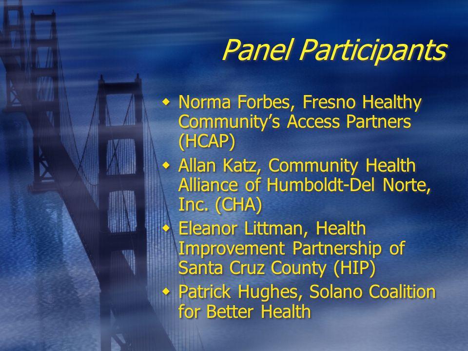 Panel Participants  Norma Forbes, Fresno Healthy Community's Access Partners (HCAP)  Allan Katz, Community Health Alliance of Humboldt-Del Norte, Inc.