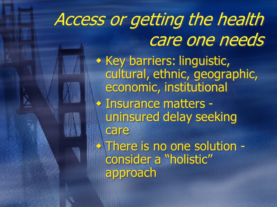 Access or getting the health care one needs  Key barriers: linguistic, cultural, ethnic, geographic, economic, institutional  Insurance matters - uninsured delay seeking care  There is no one solution - consider a holistic approach  Key barriers: linguistic, cultural, ethnic, geographic, economic, institutional  Insurance matters - uninsured delay seeking care  There is no one solution - consider a holistic approach