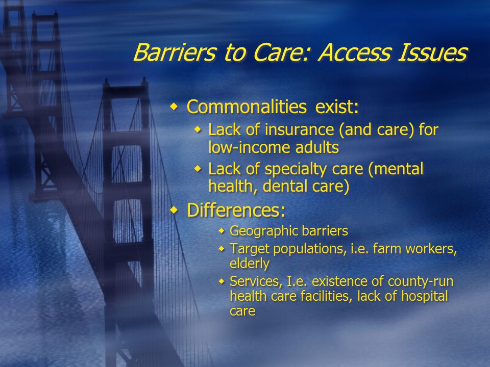 Barriers to Care: Access Issues  Commonalities exist:  Lack of insurance (and care) for low-income adults  Lack of specialty care (mental health, dental care)  Differences:  Geographic barriers  Target populations, i.e.