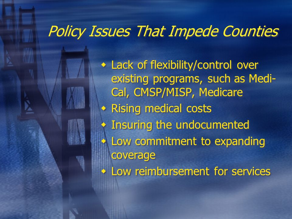 Policy Issues That Impede Counties  Lack of flexibility/control over existing programs, such as Medi- Cal, CMSP/MISP, Medicare  Rising medical costs  Insuring the undocumented  Low commitment to expanding coverage  Low reimbursement for services  Lack of flexibility/control over existing programs, such as Medi- Cal, CMSP/MISP, Medicare  Rising medical costs  Insuring the undocumented  Low commitment to expanding coverage  Low reimbursement for services