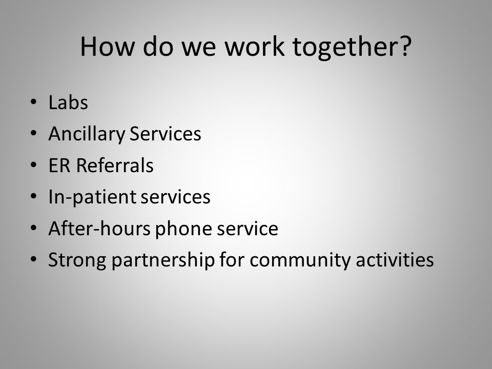 How do we work together? Labs Ancillary Services ER Referrals In-patient services After-hours phone service Strong partnership for community activitie