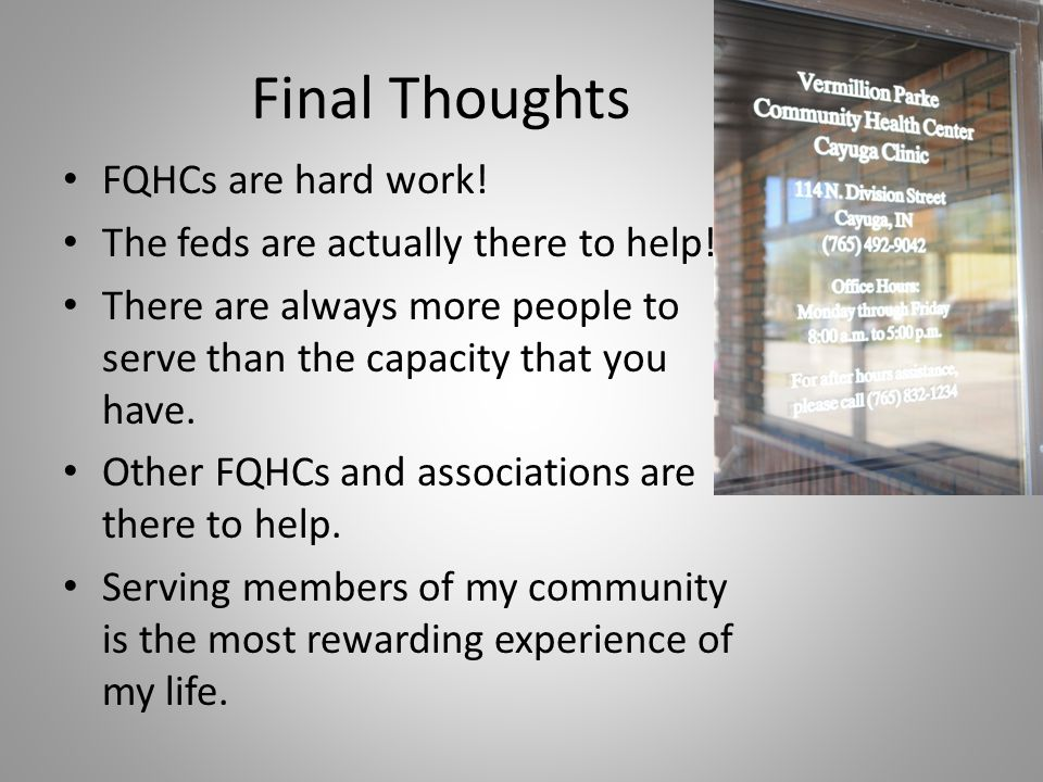 Final Thoughts FQHCs are hard work! The feds are actually there to help! There are always more people to serve than the capacity that you have. Other