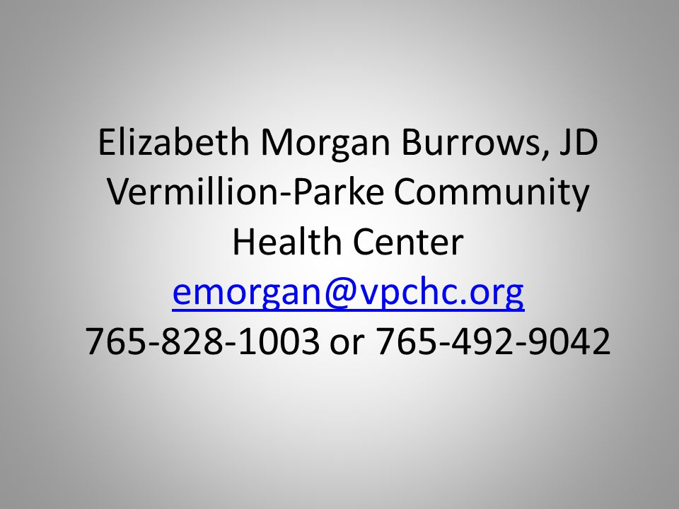 Elizabeth Morgan Burrows, JD Vermillion-Parke Community Health Center emorgan@vpchc.org 765-828-1003 or 765-492-9042 emorgan@vpchc.org