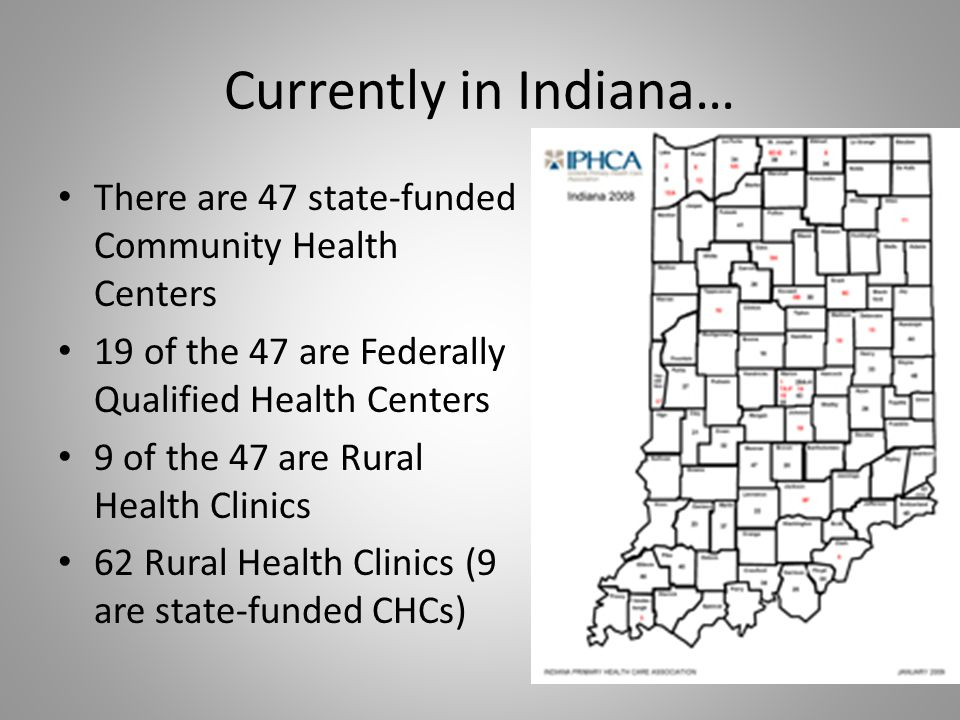 Currently in Indiana… There are 47 state-funded Community Health Centers 19 of the 47 are Federally Qualified Health Centers 9 of the 47 are Rural Hea