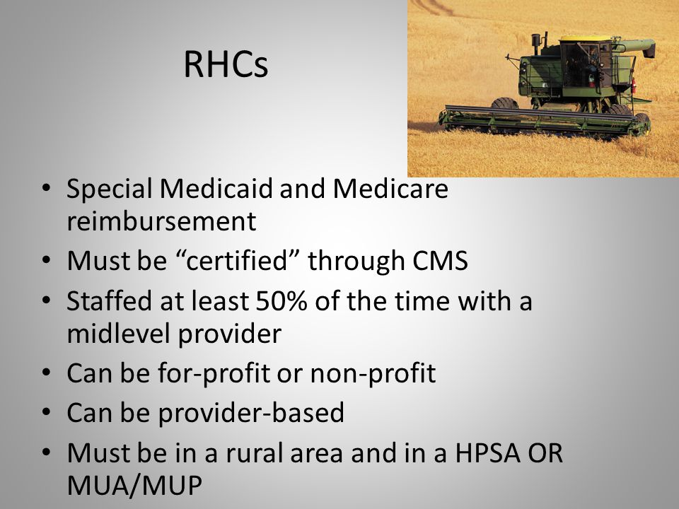 "RHCs Special Medicaid and Medicare reimbursement Must be ""certified"" through CMS Staffed at least 50% of the time with a midlevel provider Can be for-"
